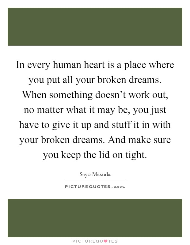 In every human heart is a place where you put all your broken dreams. When something doesn't work out, no matter what it may be, you just have to give it up and stuff it in with your broken dreams. And make sure you keep the lid on tight Picture Quote #1