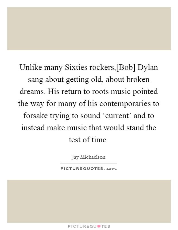 Unlike many Sixties rockers,[Bob] Dylan sang about getting old, about broken dreams. His return to roots music pointed the way for many of his contemporaries to forsake trying to sound 'current' and to instead make music that would stand the test of time Picture Quote #1