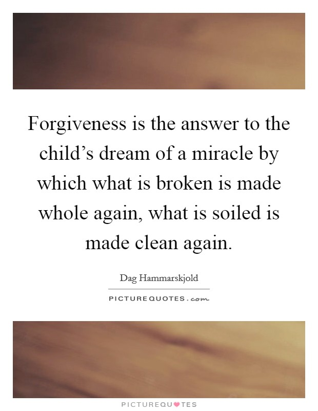 Forgiveness is the answer to the child's dream of a miracle by which what is broken is made whole again, what is soiled is made clean again Picture Quote #1
