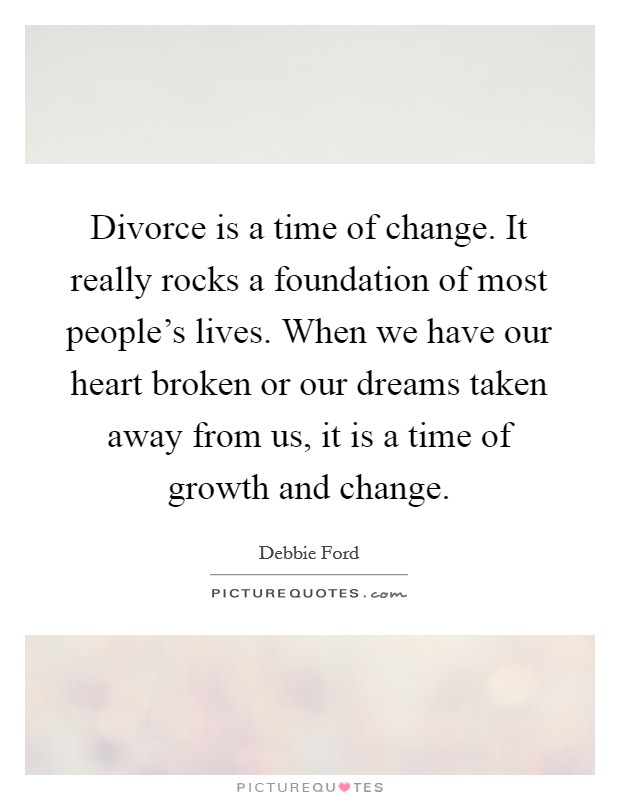 Divorce is a time of change. It really rocks a foundation of most people's lives. When we have our heart broken or our dreams taken away from us, it is a time of growth and change Picture Quote #1