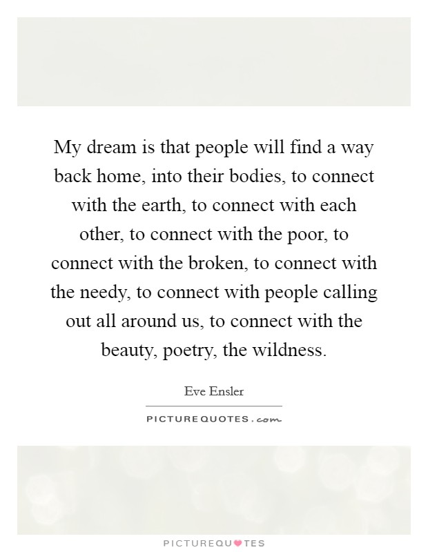My dream is that people will find a way back home, into their bodies, to connect with the earth, to connect with each other, to connect with the poor, to connect with the broken, to connect with the needy, to connect with people calling out all around us, to connect with the beauty, poetry, the wildness Picture Quote #1