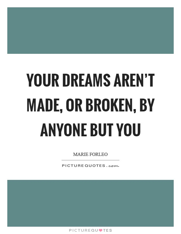 Your dreams aren't made, or broken, by anyone but you Picture Quote #1
