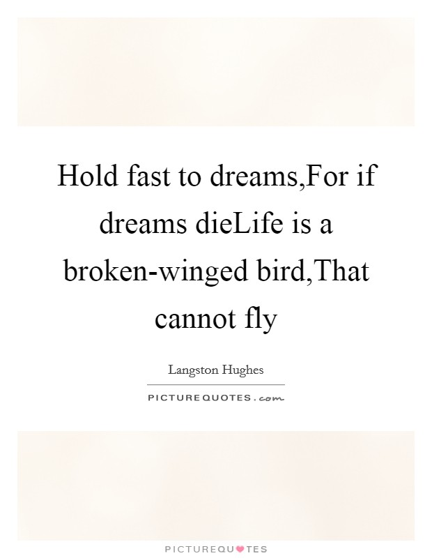 Hold fast to dreams,For if dreams dieLife is a broken-winged bird,That cannot fly Picture Quote #1