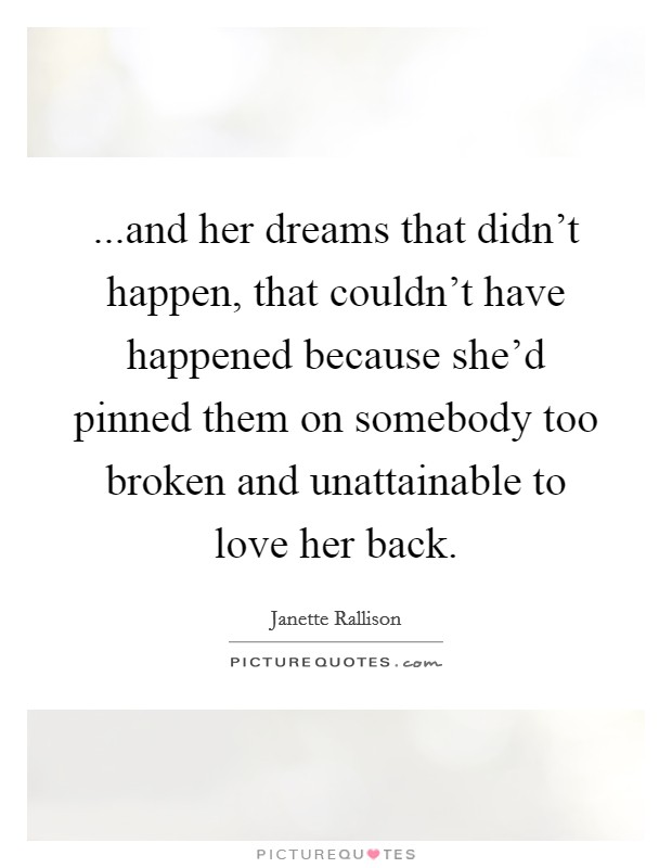...and her dreams that didn't happen, that couldn't have happened because she'd pinned them on somebody too broken and unattainable to love her back Picture Quote #1