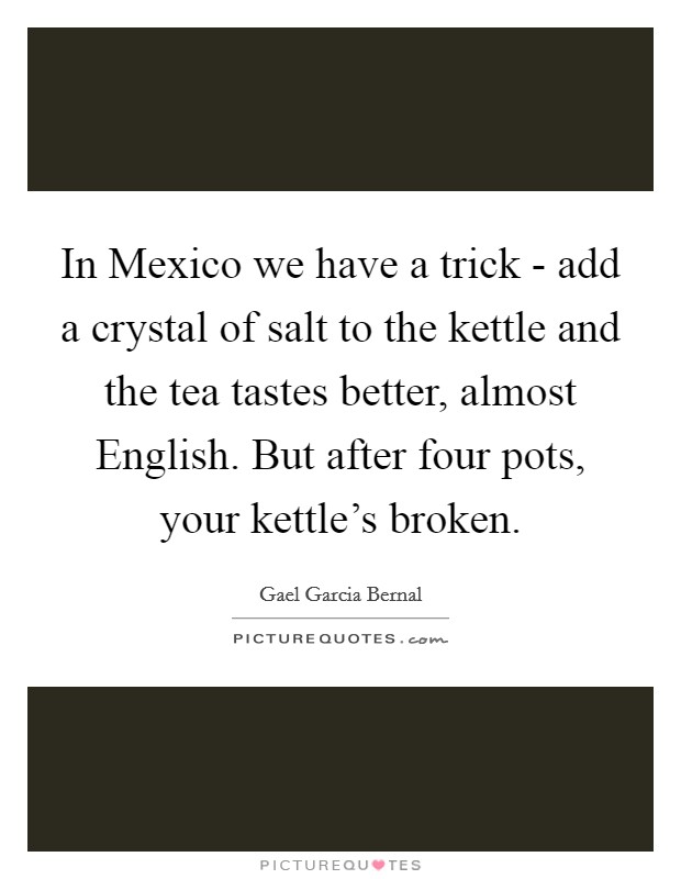 In Mexico we have a trick - add a crystal of salt to the kettle and the tea tastes better, almost English. But after four pots, your kettle's broken Picture Quote #1