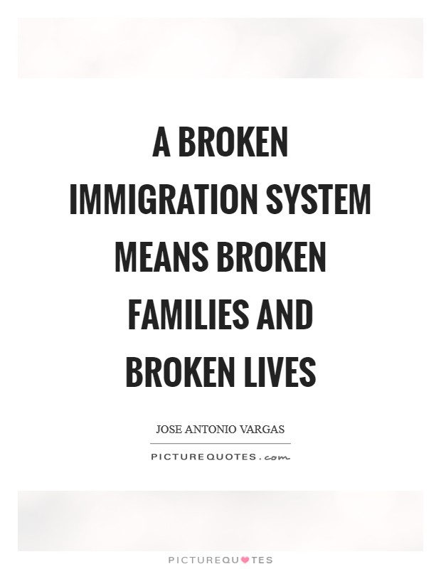 A broken immigration system means broken families and broken lives Picture Quote #1