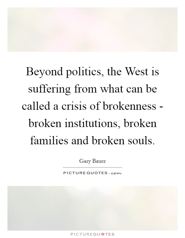 Beyond politics, the West is suffering from what can be called a crisis of brokenness - broken institutions, broken families and broken souls Picture Quote #1