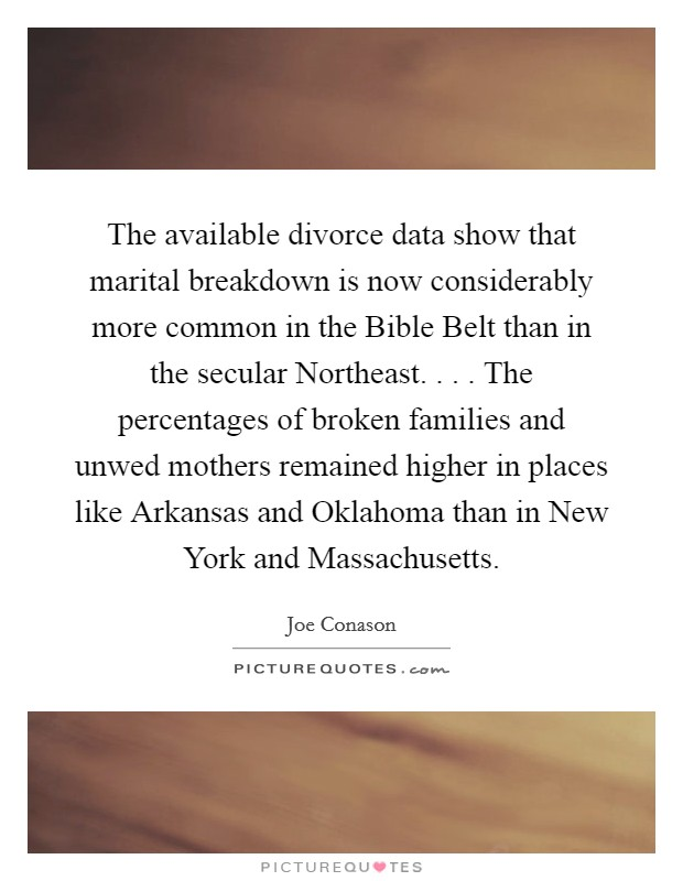 The available divorce data show that marital breakdown is now considerably more common in the Bible Belt than in the secular Northeast. . . . The percentages of broken families and unwed mothers remained higher in places like Arkansas and Oklahoma than in New York and Massachusetts Picture Quote #1