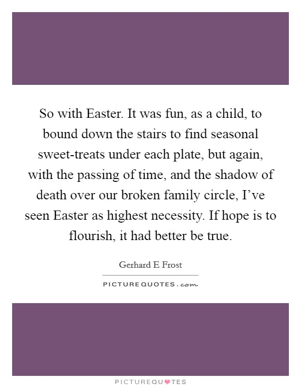 So with Easter. It was fun, as a child, to bound down the stairs to find seasonal sweet-treats under each plate, but again, with the passing of time, and the shadow of death over our broken family circle, I've seen Easter as highest necessity. If hope is to flourish, it had better be true Picture Quote #1