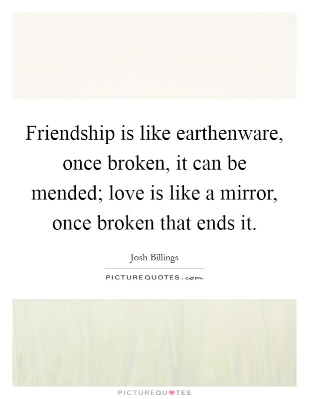 Friendship is like earthenware, once broken, it can be mended; love is like a mirror, once broken that ends it Picture Quote #1