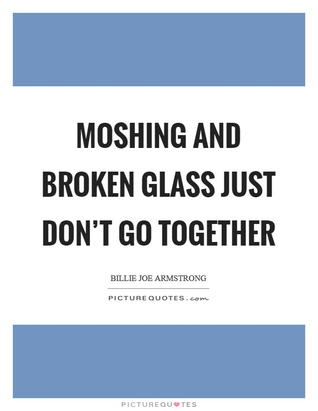 Moshing and broken glass just don't go together Picture Quote #1