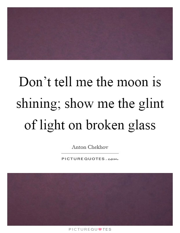 Don't tell me the moon is shining; show me the glint of light on broken glass Picture Quote #1
