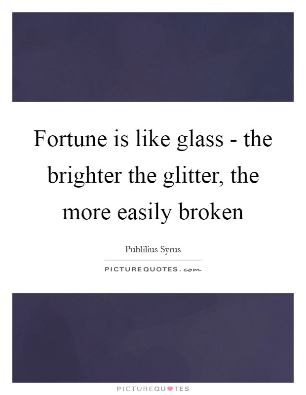 Fortune is like glass - the brighter the glitter, the more easily broken Picture Quote #1
