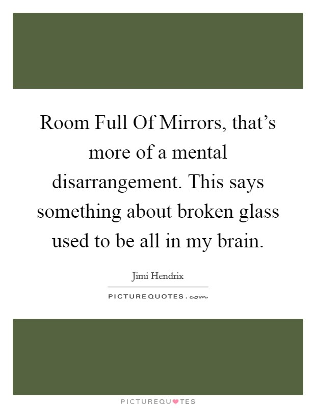 Room Full Of Mirrors, that's more of a mental disarrangement. This says something about broken glass used to be all in my brain Picture Quote #1