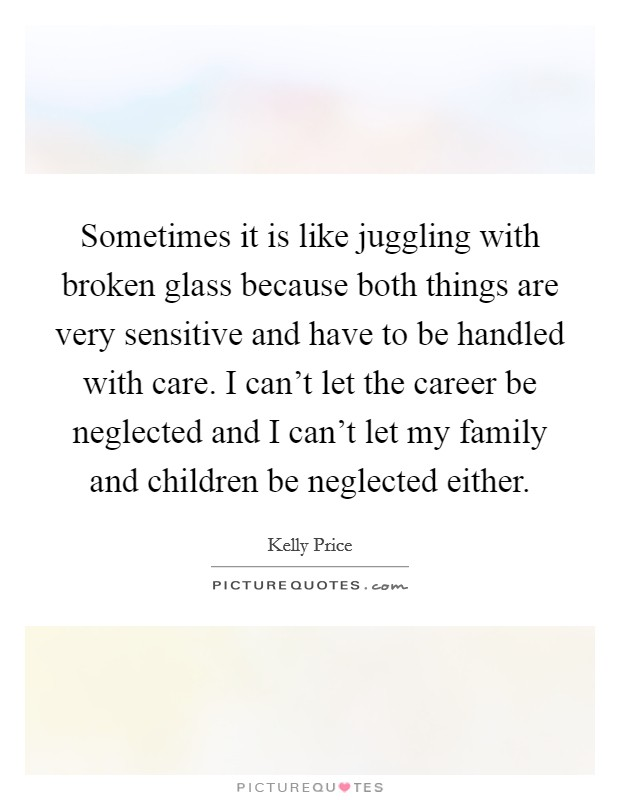 Sometimes it is like juggling with broken glass because both things are very sensitive and have to be handled with care. I can't let the career be neglected and I can't let my family and children be neglected either Picture Quote #1