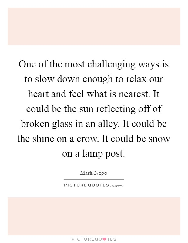 One of the most challenging ways is to slow down enough to relax our heart and feel what is nearest. It could be the sun reflecting off of broken glass in an alley. It could be the shine on a crow. It could be snow on a lamp post Picture Quote #1
