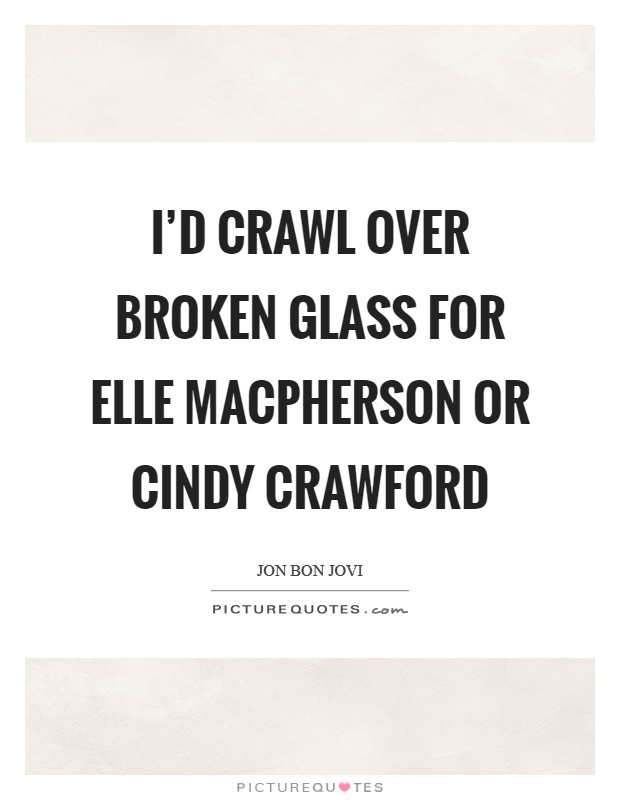 I'd crawl over broken glass for Elle MacPherson or Cindy Crawford Picture Quote #1