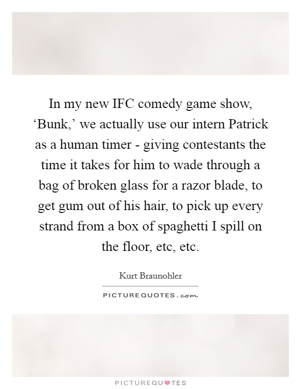 In my new IFC comedy game show, 'Bunk,' we actually use our intern Patrick as a human timer - giving contestants the time it takes for him to wade through a bag of broken glass for a razor blade, to get gum out of his hair, to pick up every strand from a box of spaghetti I spill on the floor, etc, etc. Picture Quote #1