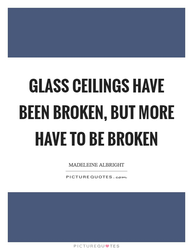 Glass ceilings have been broken, but more have to be broken Picture Quote #1