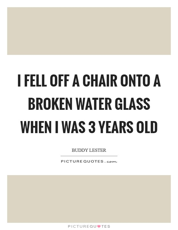 I fell off a chair onto a broken water glass when I was 3 years old Picture Quote #1