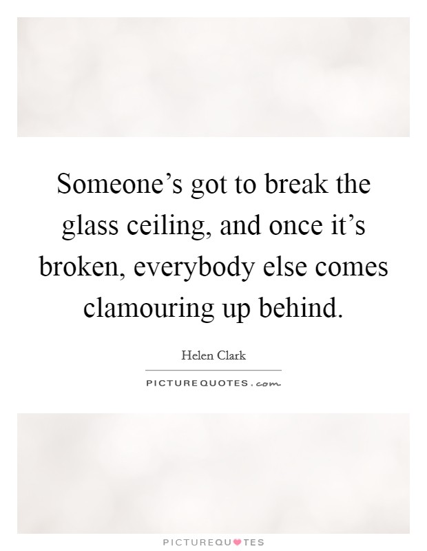 Someone's got to break the glass ceiling, and once it's broken, everybody else comes clamouring up behind Picture Quote #1
