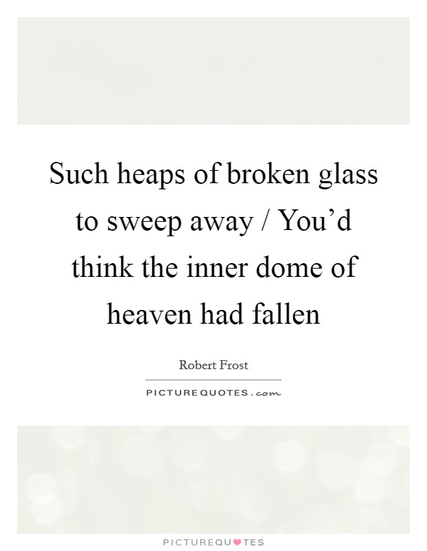 Such heaps of broken glass to sweep away / You'd think the inner dome of heaven had fallen Picture Quote #1