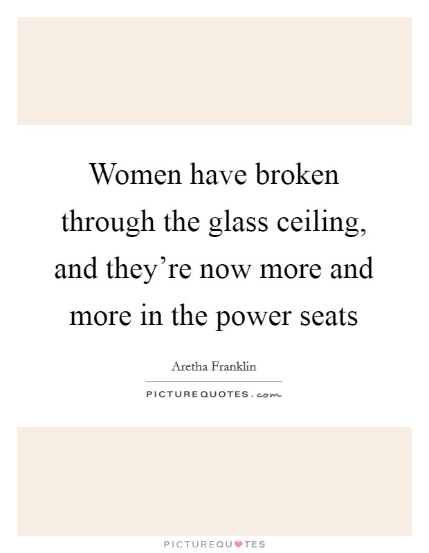 Women have broken through the glass ceiling, and they're now more and more in the power seats Picture Quote #1
