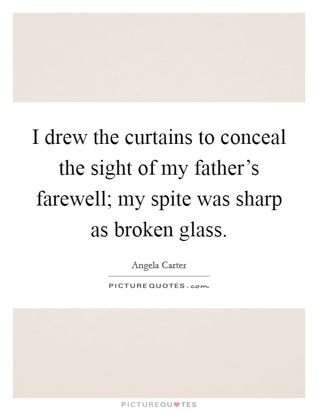 I drew the curtains to conceal the sight of my father's farewell; my spite was sharp as broken glass Picture Quote #1