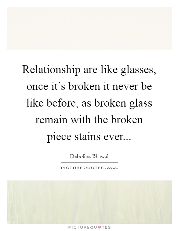 Relationship are like glasses, once it's broken it never be like before, as broken glass remain with the broken piece stains ever Picture Quote #1
