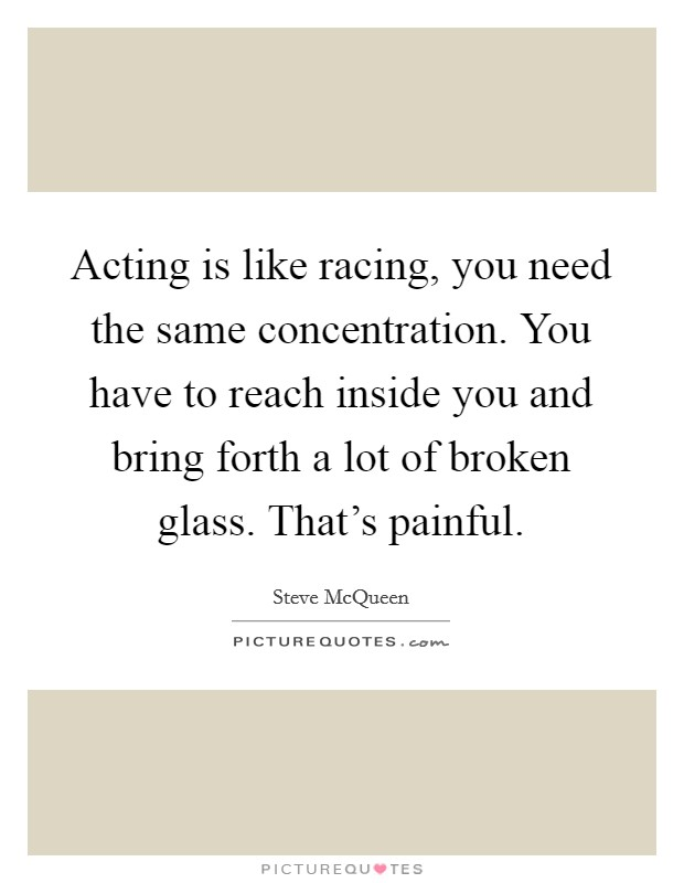 Acting is like racing, you need the same concentration. You have to reach inside you and bring forth a lot of broken glass. That's painful Picture Quote #1