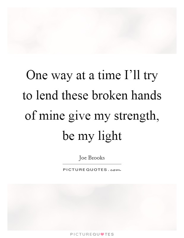 One way at a time I'll try to lend these broken hands of mine give my strength, be my light Picture Quote #1