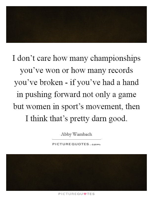 I don't care how many championships you've won or how many records you've broken - if you've had a hand in pushing forward not only a game but women in sport's movement, then I think that's pretty darn good Picture Quote #1