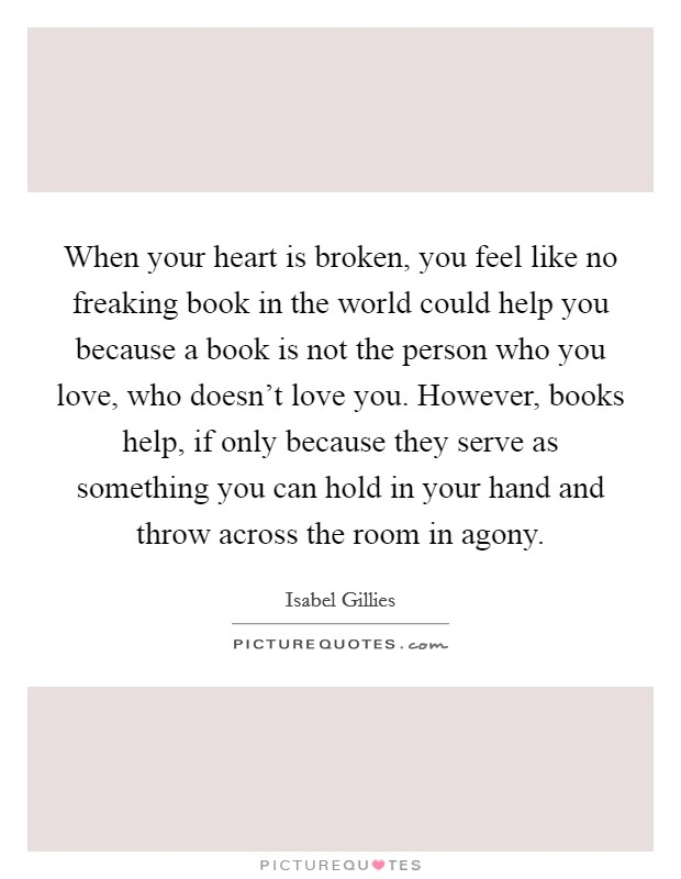 When your heart is broken, you feel like no freaking book in the world could help you because a book is not the person who you love, who doesn't love you. However, books help, if only because they serve as something you can hold in your hand and throw across the room in agony Picture Quote #1
