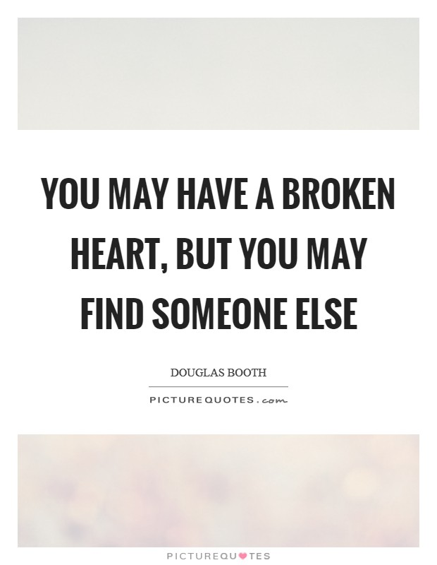 You may have a broken heart, but you may find someone else Picture Quote #1
