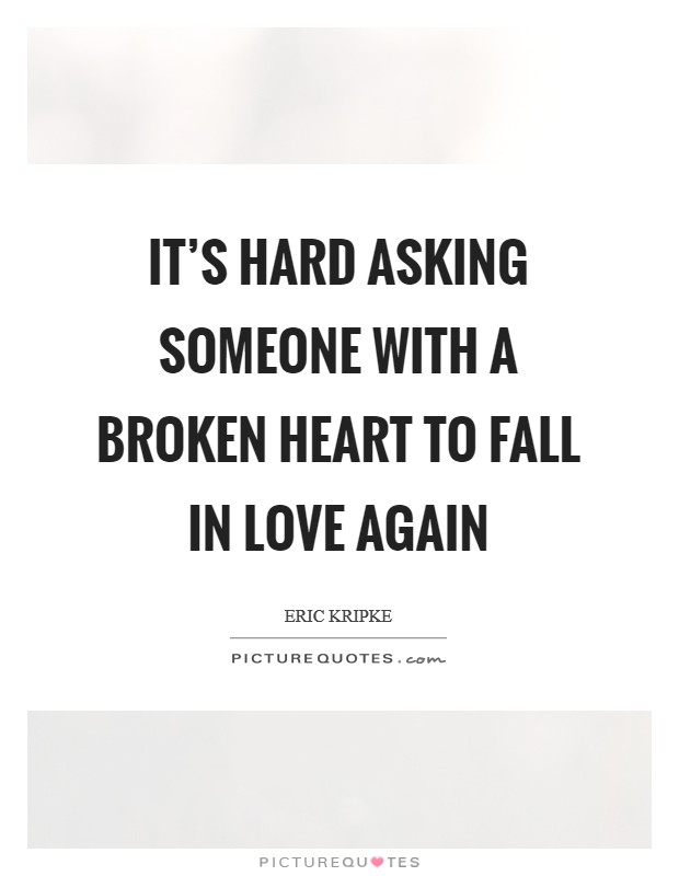 It's hard asking someone with a broken heart to fall in love again Picture Quote #1