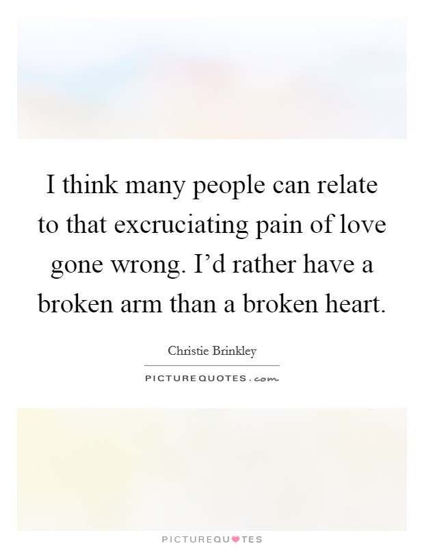 I think many people can relate to that excruciating pain of love gone wrong. I'd rather have a broken arm than a broken heart. Picture Quote #1