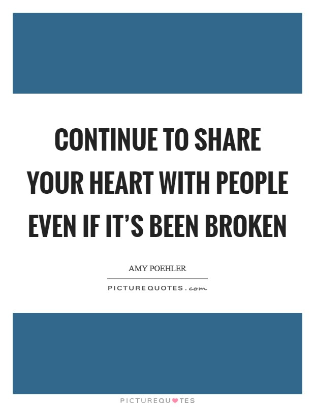 Continue to share your heart with people even if it's been broken Picture Quote #1