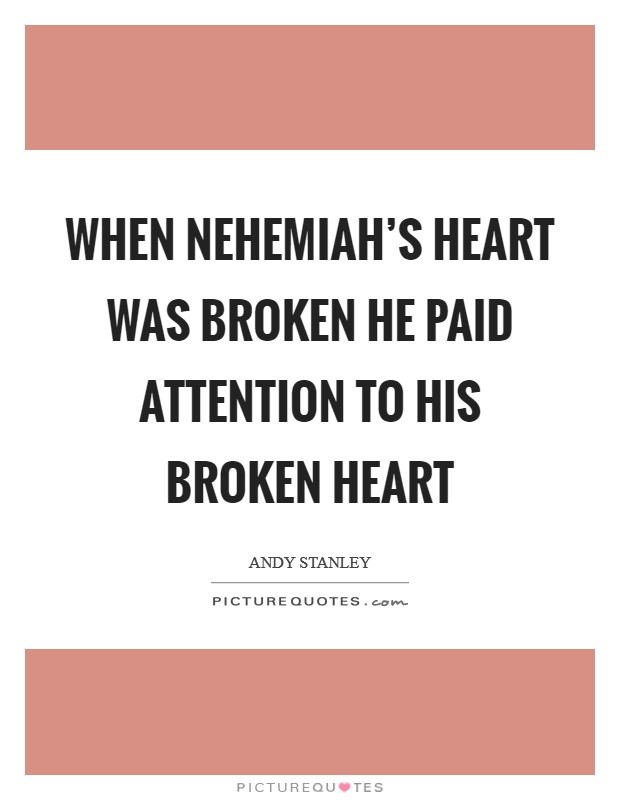 When Nehemiah's heart was broken he paid attention to his broken heart Picture Quote #1