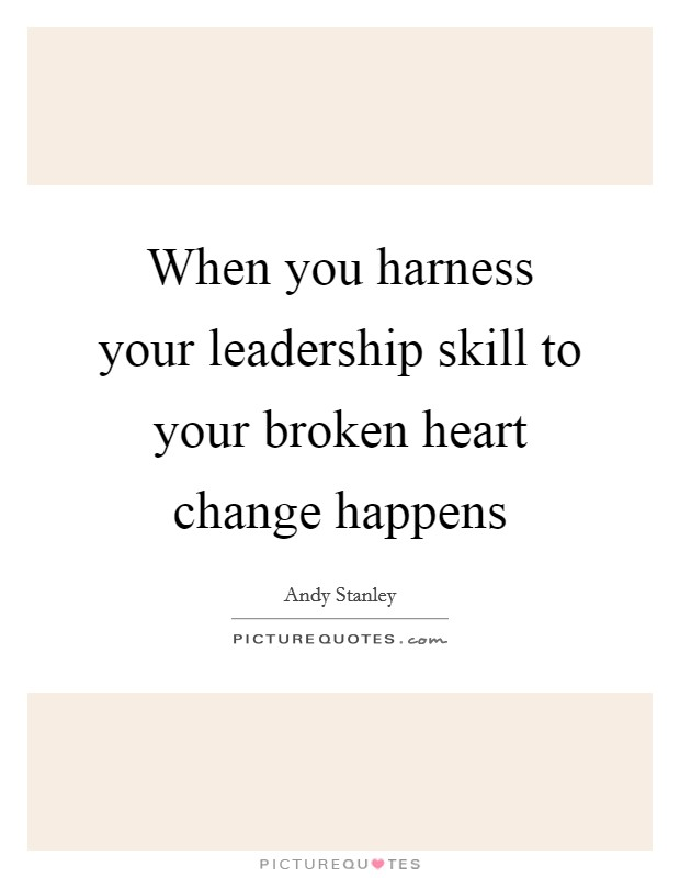When you harness your leadership skill to your broken heart change happens Picture Quote #1