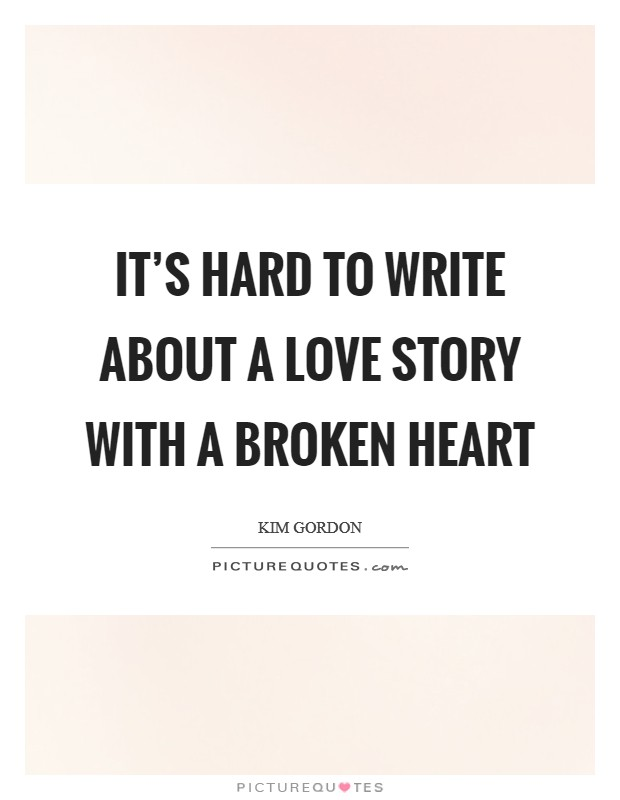It's hard to write about a love story with a broken heart Picture Quote #1