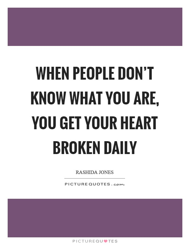 When people don't know what you are, you get your heart broken daily Picture Quote #1