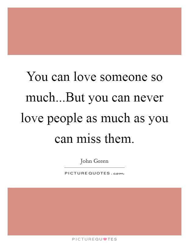 You can love someone so much...But you can never love people as much as you can miss them Picture Quote #1