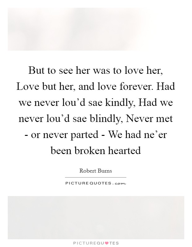 But to see her was to love her, Love but her, and love forever. Had we never lou'd sae kindly, Had we never lou'd sae blindly, Never met - or never parted - We had ne'er been broken hearted Picture Quote #1