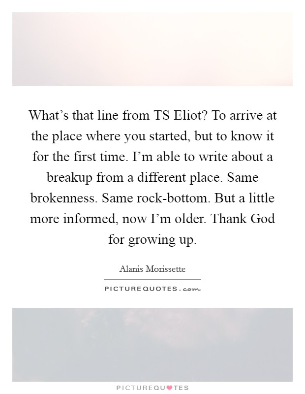 What's that line from TS Eliot? To arrive at the place where you started, but to know it for the first time. I'm able to write about a breakup from a different place. Same brokenness. Same rock-bottom. But a little more informed, now I'm older. Thank God for growing up Picture Quote #1