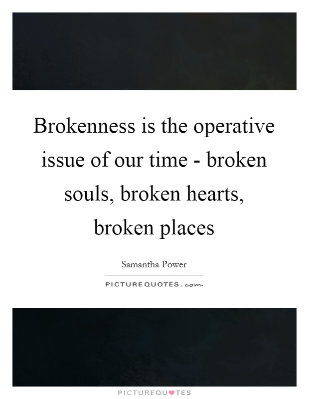 Brokenness is the operative issue of our time - broken souls ...