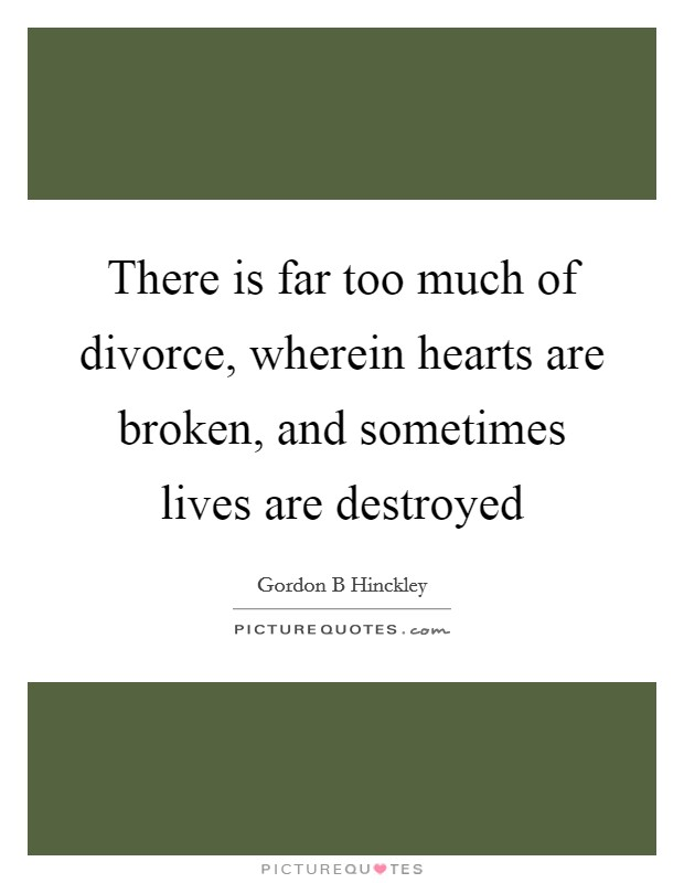 There is far too much of divorce, wherein hearts are broken, and sometimes lives are destroyed Picture Quote #1