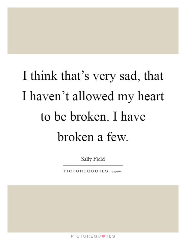 I think that's very sad, that I haven't allowed my heart to be broken. I have broken a few Picture Quote #1