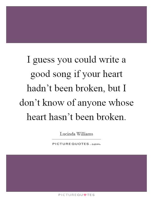 I guess you could write a good song if your heart hadn't been broken, but I don't know of anyone whose heart hasn't been broken Picture Quote #1