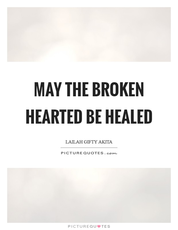 May the broken hearted be healed Picture Quote #1