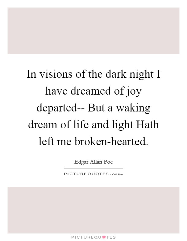 In visions of the dark night I have dreamed of joy departed-- But a waking dream of life and light Hath left me broken-hearted Picture Quote #1